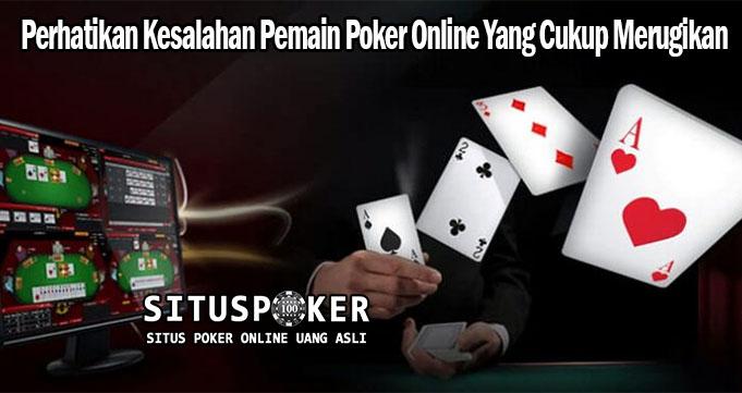 Perhatikan Kesalahan Pemain Poker Online Yang Cukup Merugikan